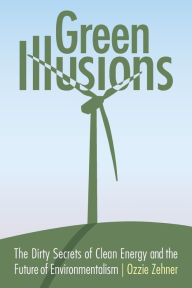 Green Illusions: Dirty Secrets of Clean Energy and the Future of Environmentalism