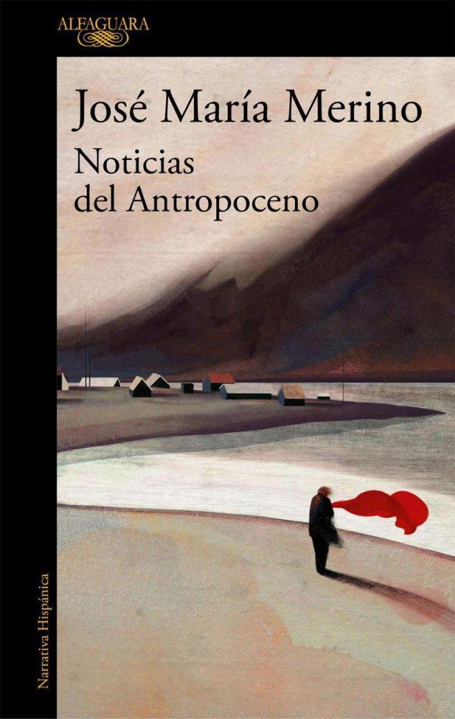 'Noticias del antropoceno' de Jose María Merino (Alfaguara). El autor gallego aborda las distintas amenazas que se ciernen sobre el planeta en este tiempo nuevo.