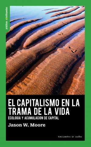 Jason W. Moore, El capitalismo en la trama de la vida. Ecología y acumulación de capital, Traficantes de Sueños, Madrid 2020